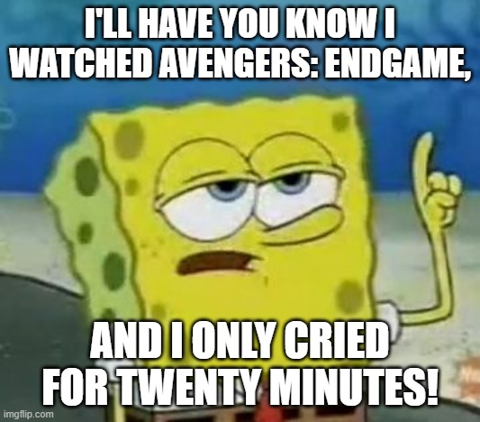 I'll Have You Know Spongebob |  I'LL HAVE YOU KNOW I WATCHED AVENGERS: ENDGAME, AND I ONLY CRIED FOR TWENTY MINUTES! | image tagged in memes,i'll have you know spongebob | made w/ Imgflip meme maker