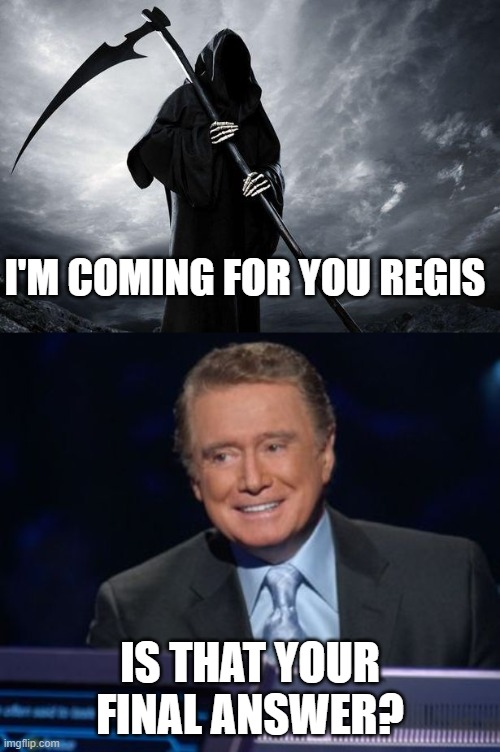 Death Comes for Regis |  I'M COMING FOR YOU REGIS; IS THAT YOUR FINAL ANSWER? | image tagged in memes,regis philbin,rest in peace,too soon,who wants to be a millionaire,death | made w/ Imgflip meme maker