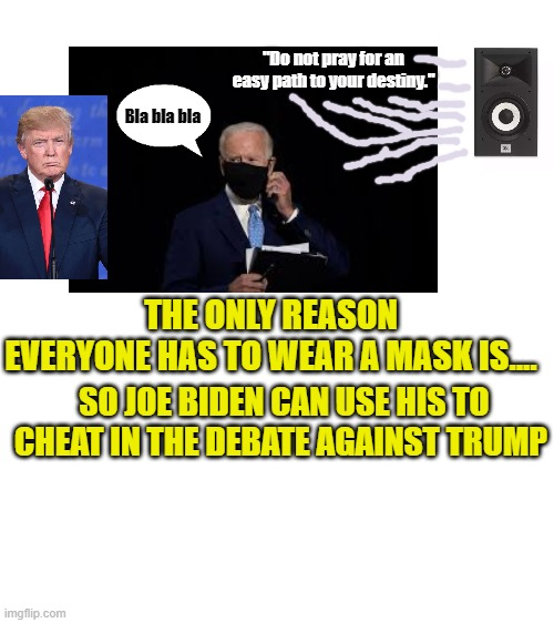 "Amazing How Biden Now Talks With Perfect Clarity and Intelligence With His Mask On |  ""Do not pray for an easy path to your destiny.""; Bla bla bla; THE ONLY REASON EVERYONE HAS TO WEAR A MASK IS.... SO JOE BIDEN CAN USE HIS TO CHEAT IN THE DEBATE AGAINST TRUMP 