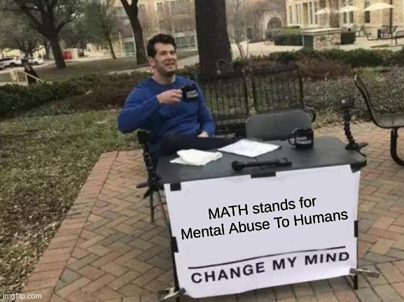 Math. Dunno if anyone did this yet so don't bully in comments. |  MATH stands for Mental Abuse To Humans | image tagged in memes,change my mind,math,dank memes,front page,stop reading the tags | made w/ Imgflip meme maker