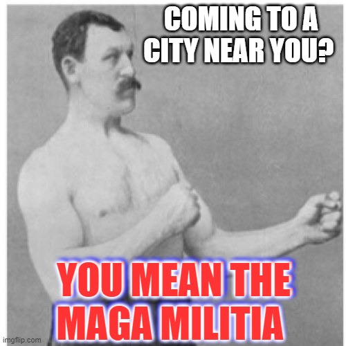Overly Manly MAGA Military Man |  COMING TO A CITY NEAR YOU? YOU MEAN THE MAGA MILITIA; YOU MEAN THE MAGA MILITIA | image tagged in memes,overly manly man,maga,militia | made w/ Imgflip meme maker