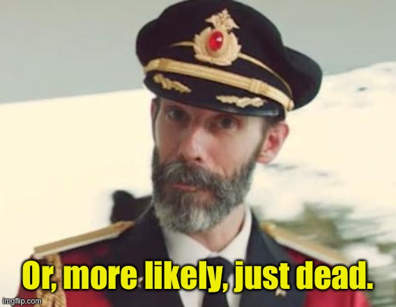 Captain Obvious | Or, more likely, just dead. | image tagged in captain obvious | made w/ Imgflip meme maker