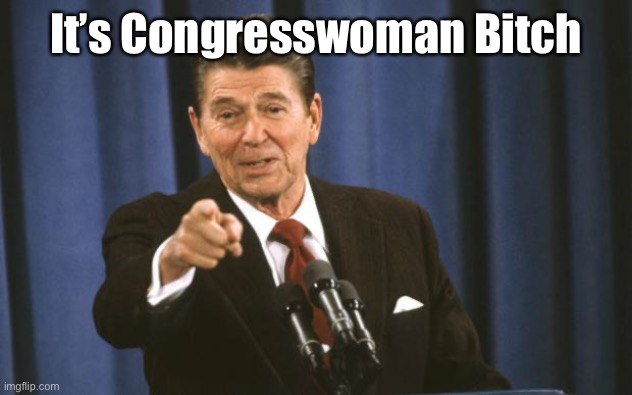 Ronald Reagan | It's Congresswoman Bitch | image tagged in ronald reagan | made w/ Imgflip meme maker