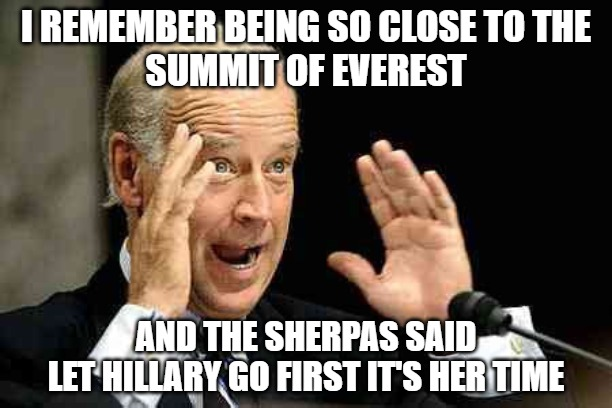 Climber Joe |  I REMEMBER BEING SO CLOSE TO THE SUMMIT OF EVEREST; AND THE SHERPAS SAID LET HILLARY GO FIRST IT'S HER TIME | image tagged in climbing,sports,biden,hillary,memes,funny | made w/ Imgflip meme maker