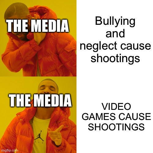Drake Hotline Bling Meme |  Bullying and neglect cause shootings; THE MEDIA; VIDEO GAMES CAUSE SHOOTINGS; THE MEDIA | image tagged in memes,drake hotline bling | made w/ Imgflip meme maker