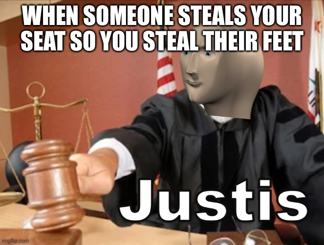 Meme man Justis |  WHEN SOMEONE STEALS YOUR SEAT SO YOU STEAL THEIR FEET | image tagged in meme man justis | made w/ Imgflip meme maker
