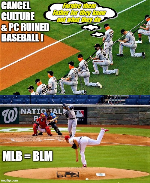 Cancel culture & PC ruined baseball |  CANCEL CULTURE  & PC RUINED BASEBALL ! Forgive  them Father  for  they  know not  what  they  do; MLB = BLM | image tagged in meme,politics,political correctness,cancel culture,major league baseball,blm | made w/ Imgflip meme maker