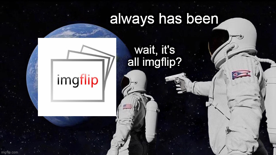 all memes |  always has been; wait, it's all imgflip? | image tagged in always has been | made w/ Imgflip meme maker