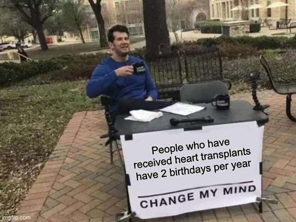 Change my mind change my heart |  People who have received heart transplants have 2 birthdays per year | image tagged in memes,change my mind,heart,birthday,transplant | made w/ Imgflip meme maker