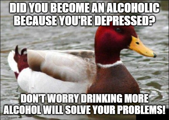 I'm not sure but doing so will make your liver a bit itchy; but i'm sure it's nothing! |  DID YOU BECOME AN ALCOHOLIC BECAUSE YOU'RE DEPRESSED? DON'T WORRY DRINKING MORE ALCOHOL WILL SOLVE YOUR PROBLEMS! | image tagged in memes,malicious advice mallard | made w/ Imgflip meme maker