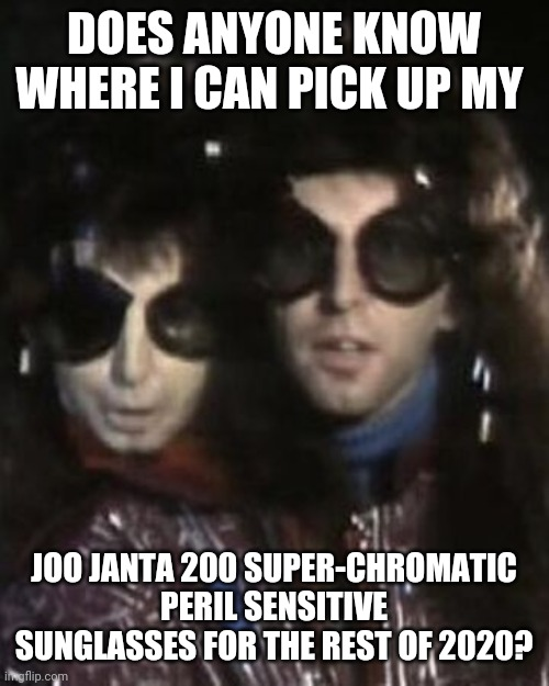 Joo Janta 200 Super-Chromatic Peril Sensitive Sunglasses |  DOES ANYONE KNOW WHERE I CAN PICK UP MY; JOO JANTA 200 SUPER-CHROMATIC PERIL SENSITIVE SUNGLASSES FOR THE REST OF 2020? | image tagged in 2020,sunglasses | made w/ Imgflip meme maker