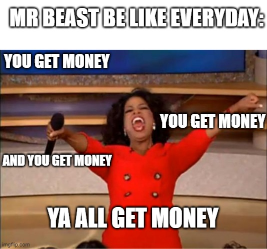 MR beeeeeeeest |  MR BEAST BE LIKE EVERYDAY:; YOU GET MONEY; YOU GET MONEY; AND YOU GET MONEY; YA ALL GET MONEY | image tagged in memes,oprah you get a | made w/ Imgflip meme maker