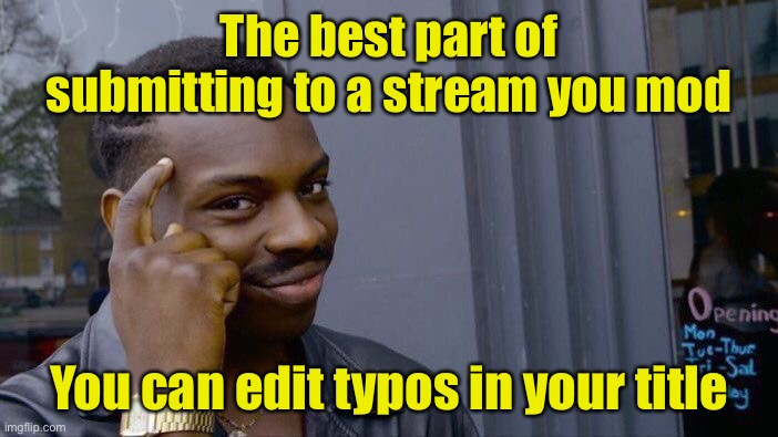 Everyone should be able to do this |  The best part of submitting to a stream you mod; You can edit typos in your title | image tagged in memes,roll safe think about it | made w/ Imgflip meme maker