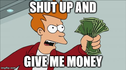 Shut Up And Take My Money Fry Meme | SHUT UP AND GIVE ME MONEY | image tagged in memes,shut up and take my money fry | made w/ Imgflip meme maker