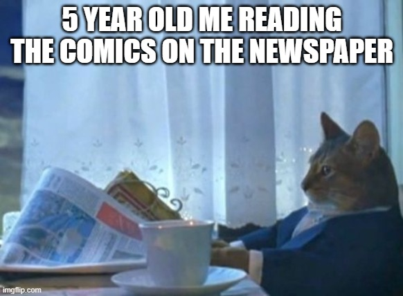 I Should Buy A Boat Cat |  5 YEAR OLD ME READING THE COMICS ON THE NEWSPAPER | image tagged in memes,i should buy a boat cat | made w/ Imgflip meme maker