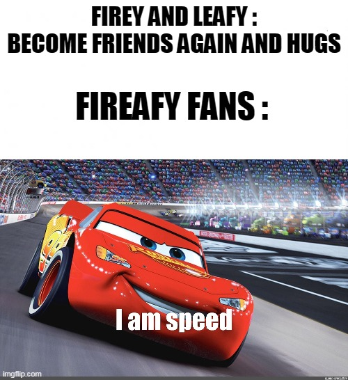 Bfb 22 in a nutshell : |  FIREY AND LEAFY : BECOME FRIENDS AGAIN AND HUGS; FIREAFY FANS : | image tagged in en blanco,i am speed,bfb,bfdi | made w/ Imgflip meme maker