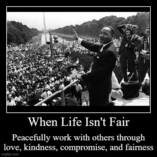 When Life Isn't Fair | When Life Isn't Fair | Peacefully work with others through love, kindness, compromise, and fairness | image tagged in motivational,mlk,peace,life sucks,winning,christians | made w/ Imgflip demotivational maker