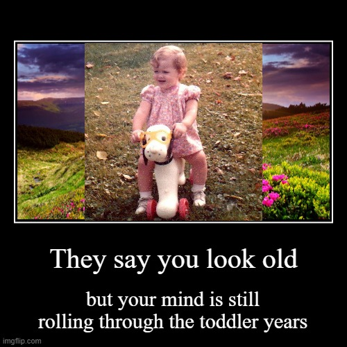 Wrinkles tell time, Spirit tells age | They say you look old | but your mind is still rolling through the toddler years | image tagged in demotivationals,toddler,old,cute,motivational | made w/ Imgflip demotivational maker