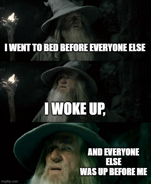 Seriously, Wtf? |  I WENT TO BED BEFORE EVERYONE ELSE; I WOKE UP, AND EVERYONE ELSE WAS UP BEFORE ME | image tagged in memes,confused gandalf | made w/ Imgflip meme maker