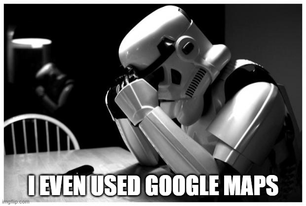 Sad Storm Trooper | I EVEN USED GOOGLE MAPS | image tagged in sad storm trooper | made w/ Imgflip meme maker
