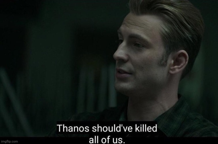 Thanos should've killed all of us | image tagged in thanos should've killed all of us | made w/ Imgflip meme maker