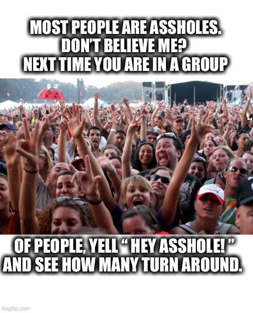 "Hey! You! I thought so. |  MOST PEOPLE ARE ASSHOLES. DON'T BELIEVE ME?  NEXT TIME YOU ARE IN A GROUP; OF PEOPLE, YELL "" HEY ASSHOLE! "" AND SEE HOW MANY TURN AROUND. 