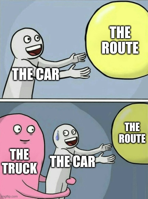THE CAR THE ROUTE THE TRUCK THE CAR THE ROUTE | image tagged in memes,running away balloon | made w/ Imgflip meme maker