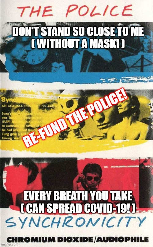 Police Every Breath So Close |  DON'T STAND SO CLOSE TO ME ( WITHOUT A MASK! ); RE-FUND THE POLICE! EVERY BREATH YOU TAKE ( CAN SPREAD COVID-19! ) | image tagged in police,patriotic,covid-19,covid19,covid,face mask | made w/ Imgflip meme maker