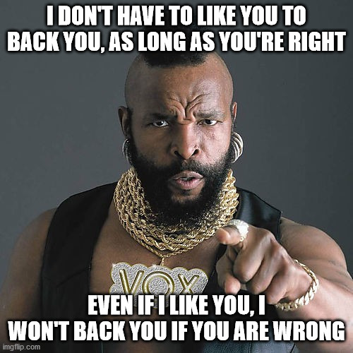 Mr T Pity The Fool |  I DON'T HAVE TO LIKE YOU TO BACK YOU, AS LONG AS YOU'RE RIGHT; EVEN IF I LIKE YOU, I WON'T BACK YOU IF YOU ARE WRONG | image tagged in memes,mr t pity the fool | made w/ Imgflip meme maker