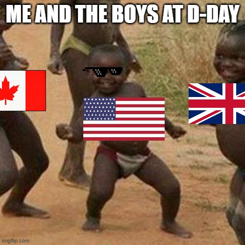 Third World Success Kid |  ME AND THE BOYS AT D-DAY | image tagged in memes,third world success kid | made w/ Imgflip meme maker