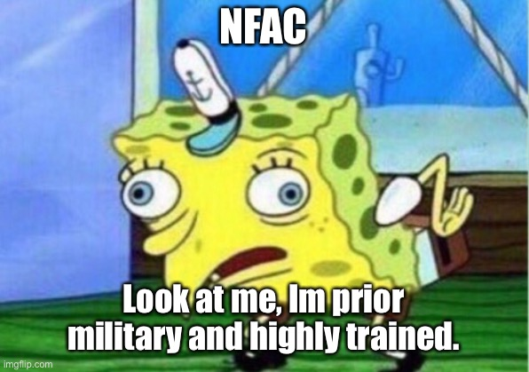 NFAC |  NFAC; Look at me, Im prior military and highly trained. | image tagged in memes,mocking spongebob | made w/ Imgflip meme maker