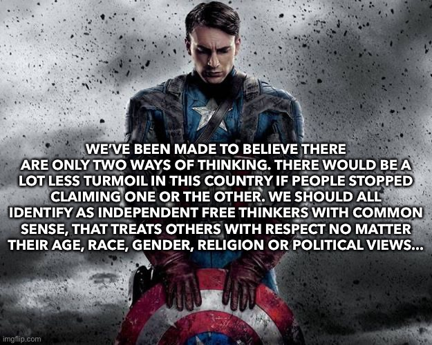 WE'VE BEEN MADE TO BELIEVE THERE ARE ONLY TWO WAYS OF THINKING. THERE WOULD BE A LOT LESS TURMOIL IN THIS COUNTRY IF PEOPLE STOPPED CLAIMING ONE OR THE OTHER. WE SHOULD ALL IDENTIFY AS INDEPENDENT FREE THINKERS WITH COMMON SENSE, THAT TREATS OTHERS WITH RESPECT NO MATTER THEIR AGE, RACE, GENDER, RELIGION OR POLITICAL VIEWS... | image tagged in america,captain america,2020,freedom,independent | made w/ Imgflip meme maker