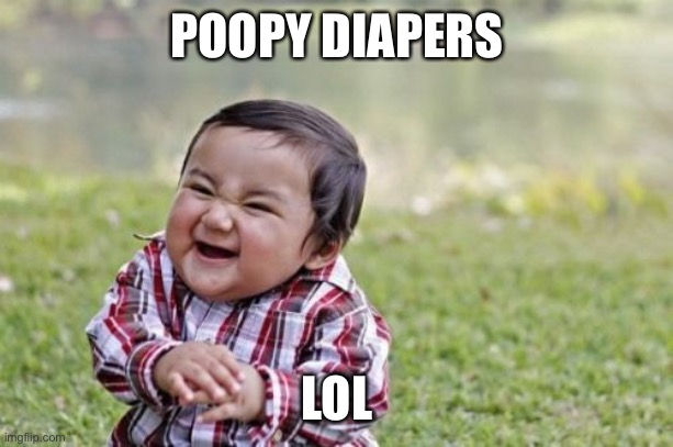Evil Toddler Meme | POOPY DIAPERS LOL | image tagged in memes,evil toddler | made w/ Imgflip meme maker