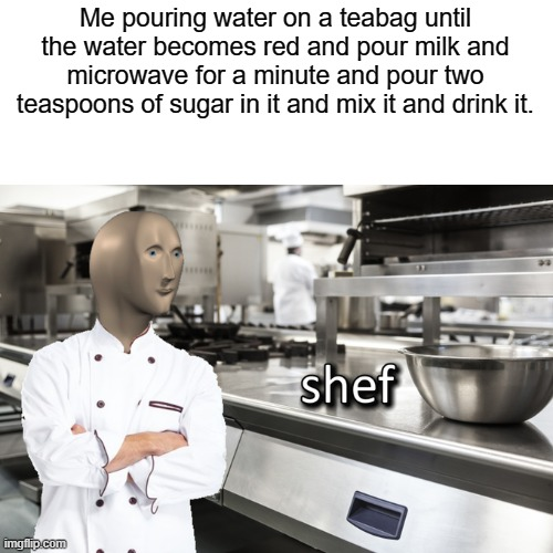 This is basically how I make tea. (Pretty lame, right? [Fellow Brits, please don't get angry if I am making tea wrong]) |  Me pouring water on a teabag until the water becomes red and pour milk and microwave for a minute and pour two teaspoons of sugar in it and mix it and drink it. | image tagged in meme man shef,memes,funny,lame,british | made w/ Imgflip meme maker