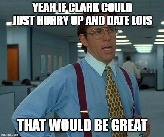 Clois is OTP |  YEAH IF CLARK COULD JUST HURRY UP AND DATE LOIS; THAT WOULD BE GREAT | image tagged in memes,that would be great,smallville | made w/ Imgflip meme maker