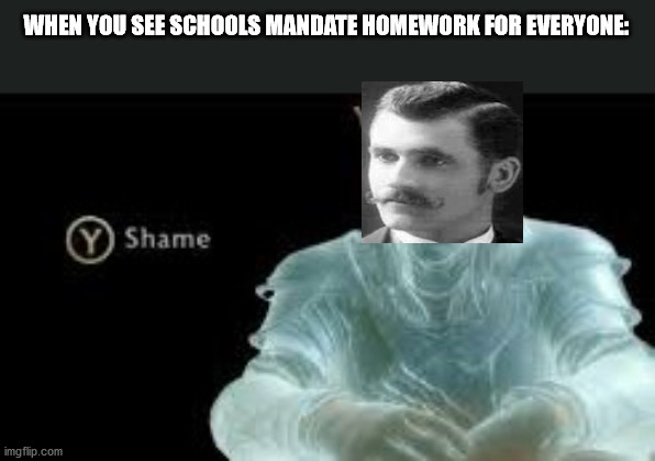 he made it as a punishment for students |  WHEN YOU SEE SCHOOLS MANDATE HOMEWORK FOR EVERYONE: | image tagged in y shame | made w/ Imgflip meme maker