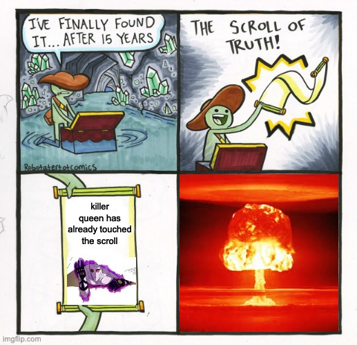 KILLER QUEEN 4TH BOMB BITES THE SCROLL |  killer queen has already touched the scroll | image tagged in memes,the scroll of truth | made w/ Imgflip meme maker
