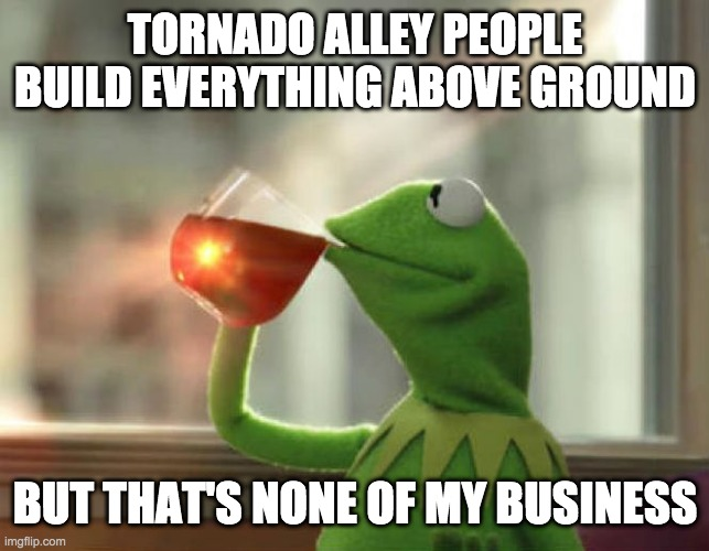 tornado alley houses |  TORNADO ALLEY PEOPLE BUILD EVERYTHING ABOVE GROUND; BUT THAT'S NONE OF MY BUSINESS | image tagged in memes,but that's none of my business neutral | made w/ Imgflip meme maker