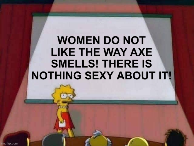 Men, This Is Important! |  WOMEN DO NOT LIKE THE WAY AXE SMELLS! THERE IS NOTHING SEXY ABOUT IT! | image tagged in lisa simpson speech,important,axe | made w/ Imgflip meme maker