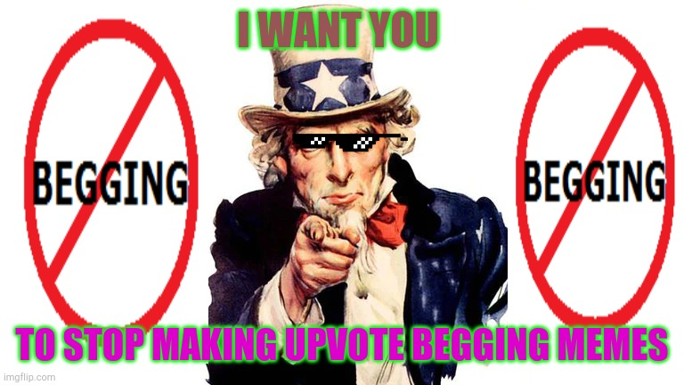 I want you... |  I WANT YOU; TO STOP MAKING UPVOTE BEGGING MEMES | image tagged in upvotes,uncle sam,uncle sam wants you | made w/ Imgflip meme maker