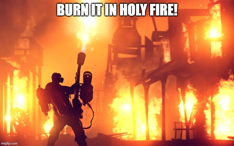 BURN IT DOWN | BURN IT IN HOLY FIRE! | image tagged in burn it down | made w/ Imgflip meme maker