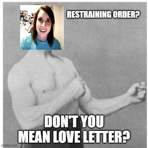 Overly Manly Man |  RESTRAINING ORDER? DON'T YOU MEAN LOVE LETTER? | image tagged in memes,overly manly man | made w/ Imgflip meme maker