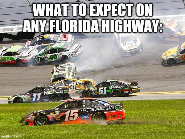 Florida Drivers |  WHAT TO EXPECT ON ANY FLORIDA HIGHWAY: | image tagged in florida,meanwhile in florida,bad drivers | made w/ Imgflip meme maker