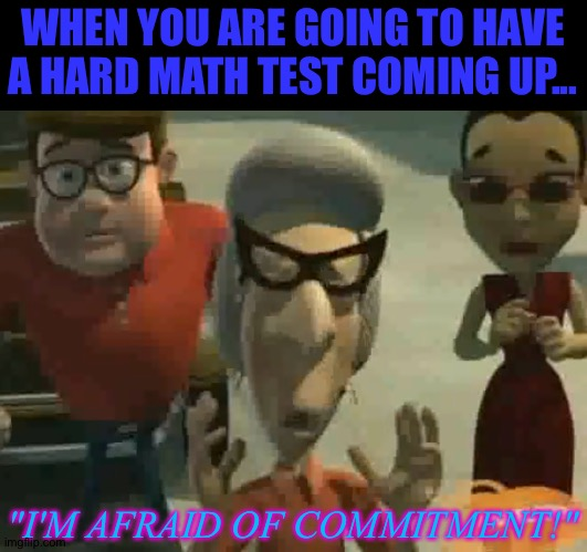"I'm Afraid of Commitment! |  WHEN YOU ARE GOING TO HAVE A HARD MATH TEST COMING UP... ""I'M AFRAID OF COMMITMENT!"" 