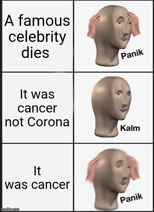 Panik Kalm Panik Meme |  A famous celebrity dies; It was cancer not Corona; It was cancer | image tagged in memes,panik kalm panik | made w/ Imgflip meme maker