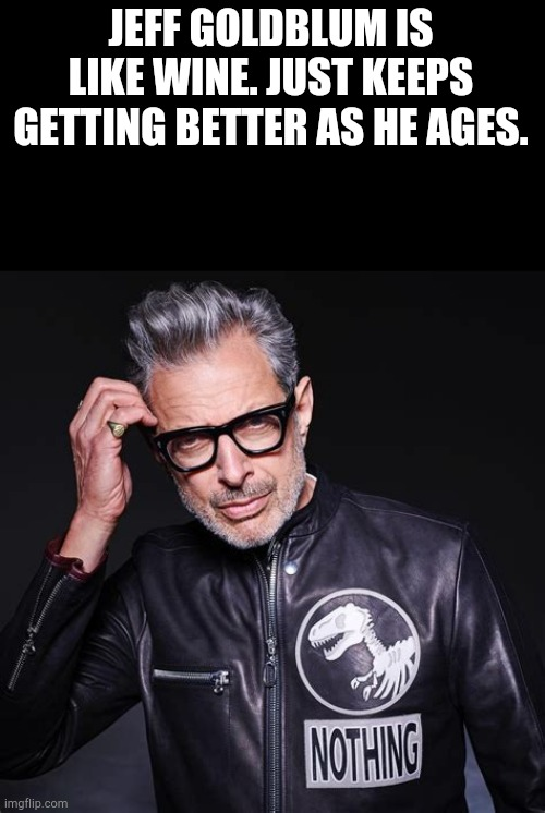 I'll take your entire stock. |  JEFF GOLDBLUM IS LIKE WINE. JUST KEEPS GETTING BETTER AS HE AGES. | image tagged in jeff goldblum,memes,funny,wine | made w/ Imgflip meme maker