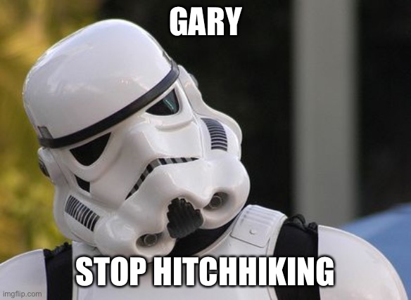 GARY STOP HITCHHIKING | image tagged in confused stormtrooper | made w/ Imgflip meme maker