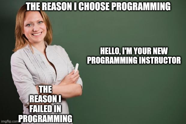 Why I choose Programming ? |  THE REASON I CHOOSE PROGRAMMING; HELLO, I'M YOUR NEW PROGRAMMING INSTRUCTOR; THE REASON I FAILED IN PROGRAMMING | image tagged in teacher meme,programming,programmers,compilingcodes | made w/ Imgflip meme maker