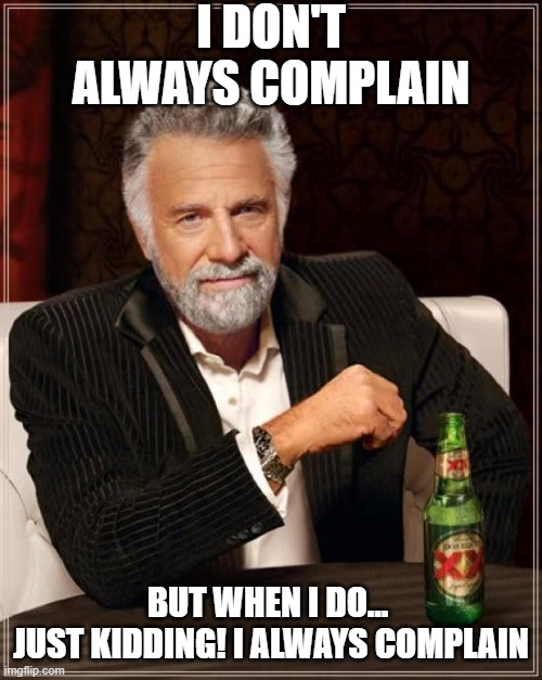 i dont know if most people will understand where the text came from |  I DON'T ALWAYS COMPLAIN; BUT WHEN I DO...  JUST KIDDING! I ALWAYS COMPLAIN | image tagged in memes,the most interesting man in the world,complaining,oh wow are you actually reading these tags | made w/ Imgflip meme maker