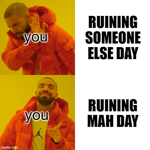 Drake Hotline Bling Meme | you you RUINING SOMEONE ELSE DAY RUINING MAH DAY | image tagged in memes,drake hotline bling | made w/ Imgflip meme maker